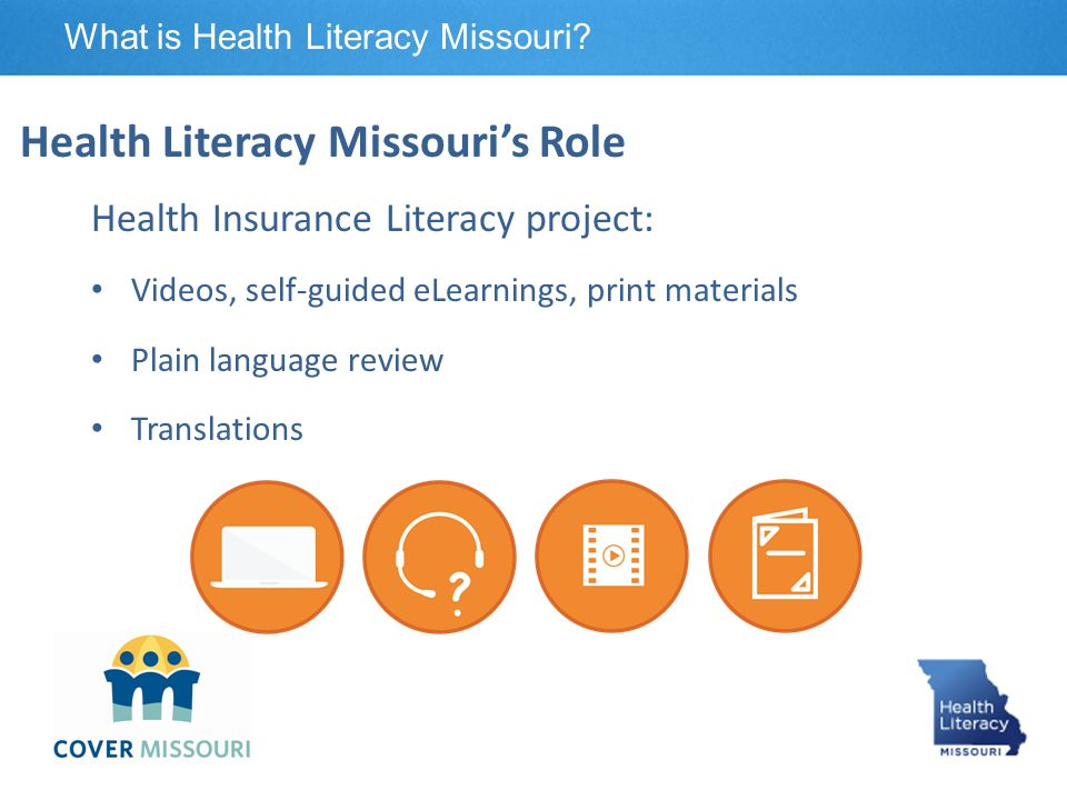 Health Insurance Literacy project: Videos, self-guided eLearnings, print materials Plain language review Translations Health Literacy Missouri's Role