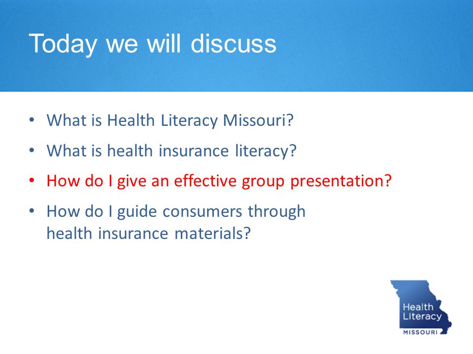 Today we will discuss What is Health Literacy Missouri? What is health insurance literacy? How do I give an effective group presentation? How do I gui
