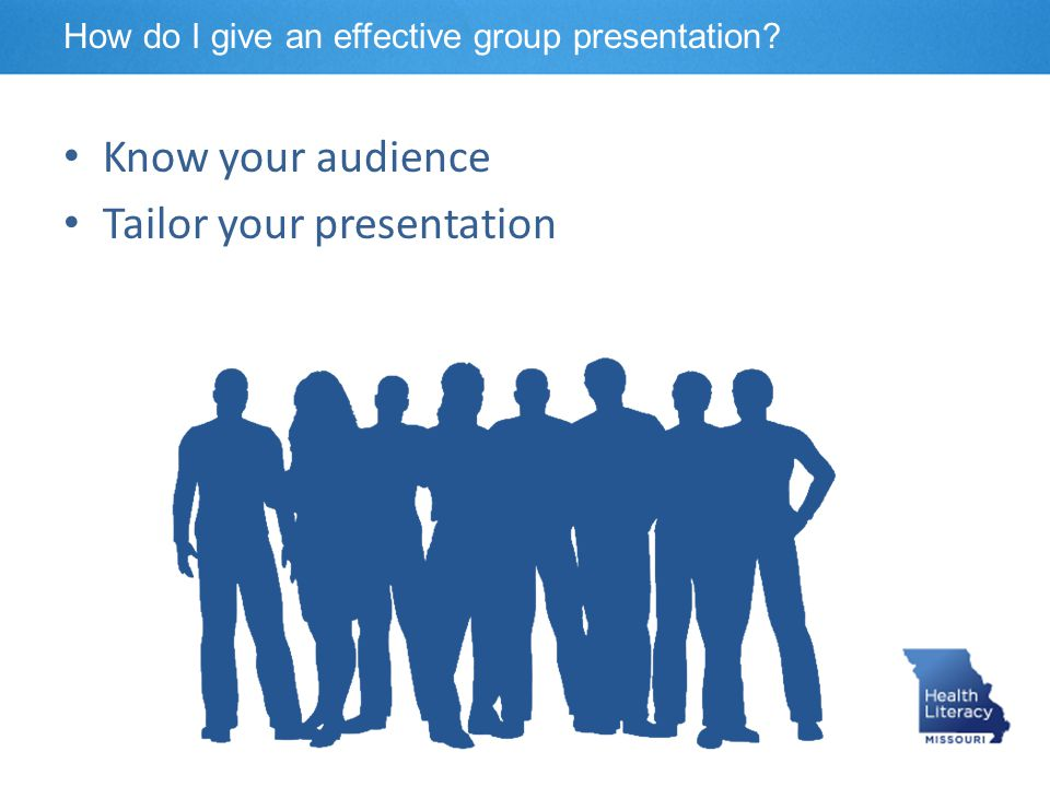 Know your audience Tailor your presentation How do I give an effective group presentation?