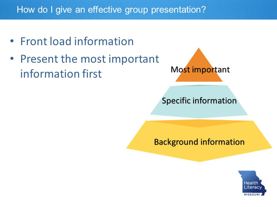 Front load information Present the most important information first Most important Specific information Background information How do I give an effect
