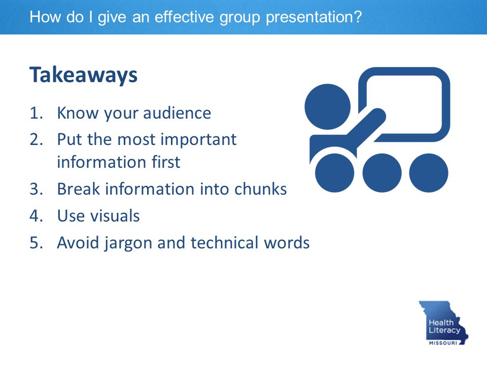Takeaways 1.Know your audience 2.Put the most important information first 3.Break information into chunks 4.Use visuals 5.Avoid jargon and technical w