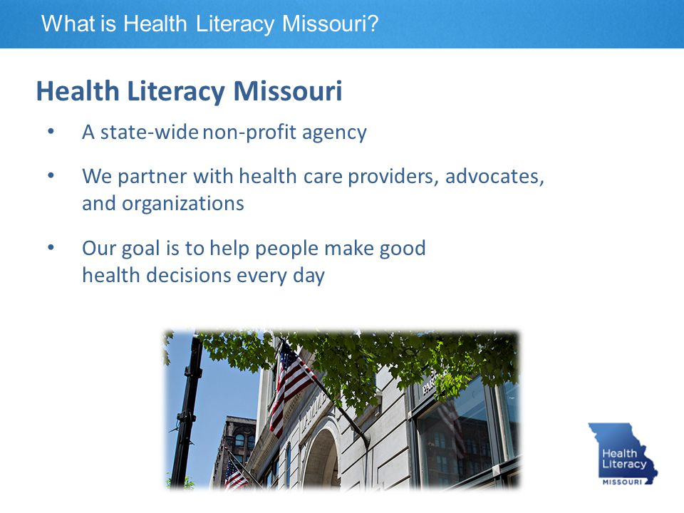 What is Health Literacy Missouri? Health Literacy Missouri A state-wide non-profit agency We partner with health care providers, advocates, and organi