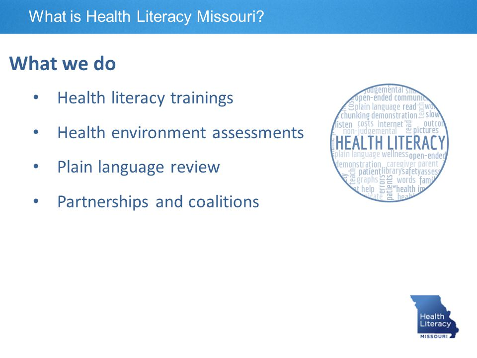 What we do Health literacy trainings Health environment assessments Plain language review Partnerships and coalitions What is Health Literacy Missouri