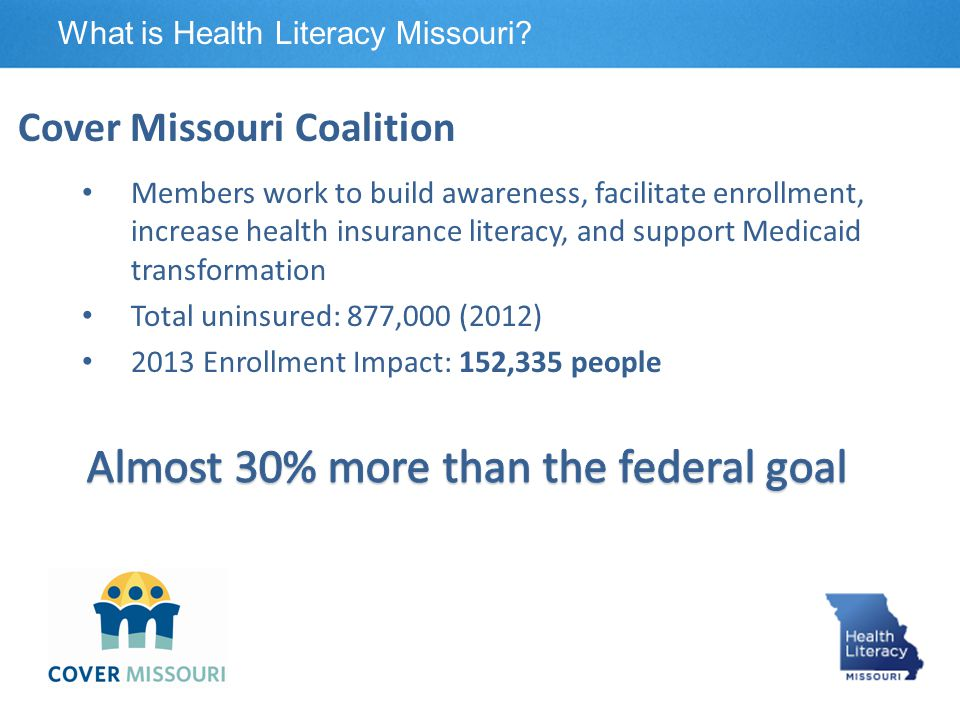 We help coalition members: Clearly communicate health insurance topics Help consumers understand health insurance Health Literacy Missouri's Role What is Health Literacy Missouri?
