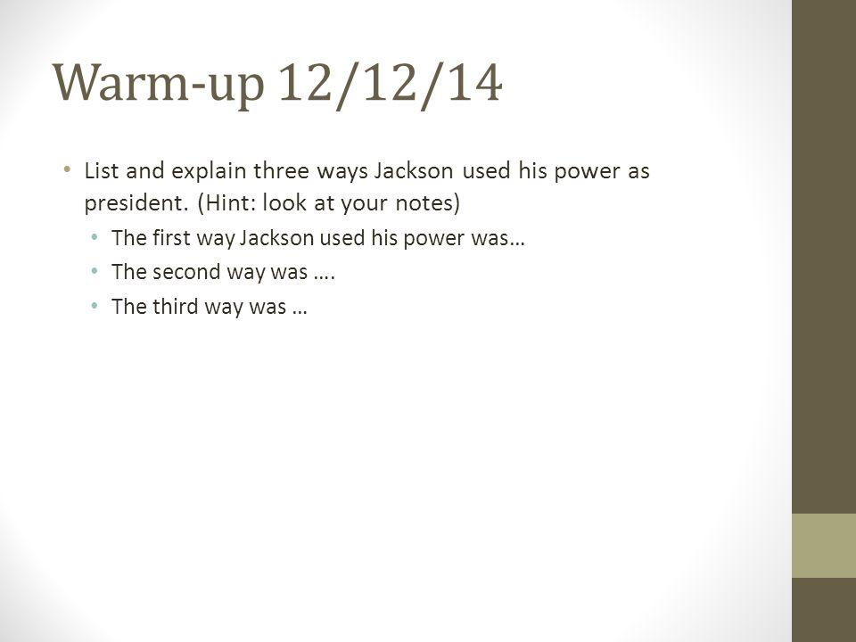 Warm-up 12/12/14 List and explain three ways Jackson used his power as president.
