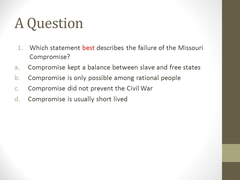 A Question 1.Which statement best describes the failure of the Missouri Compromise? a.Compromise kept a balance between slave and free states b.Compro