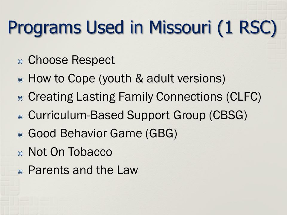  Choose Respect  How to Cope (youth & adult versions)  Creating Lasting Family Connections (CLFC)  Curriculum-Based Support Group (CBSG)  Good Behavior Game (GBG)  Not On Tobacco  Parents and the Law Programs Used in Missouri (1 RSC)