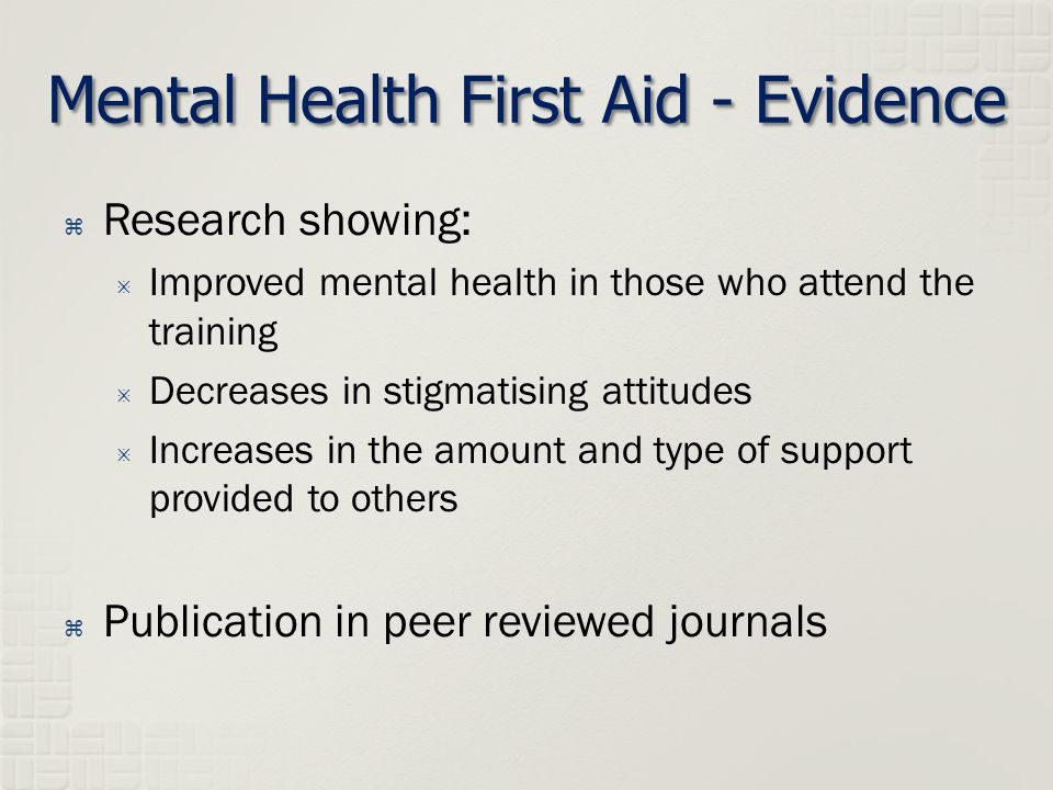 Mental Health First Aid - Evidence  Research showing:  Improved mental health in those who attend the training  Decreases in stigmatising attitudes  Increases in the amount and type of support provided to others  Publication in peer reviewed journals