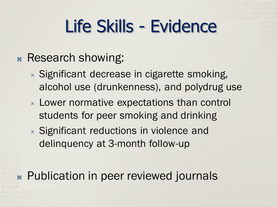Life Skills - Evidence  Research showing:  Significant decrease in cigarette smoking, alcohol use (drunkenness), and polydrug use  Lower normative expectations than control students for peer smoking and drinking  Significant reductions in violence and delinquency at 3-month follow-up  Publication in peer reviewed journals