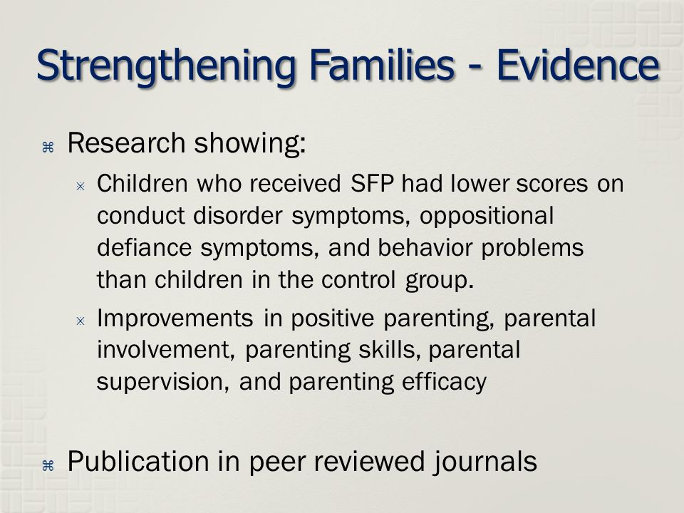 Strengthening Families - Evidence  Research showing:  Children who received SFP had lower scores on conduct disorder symptoms, oppositional defiance symptoms, and behavior problems than children in the control group.