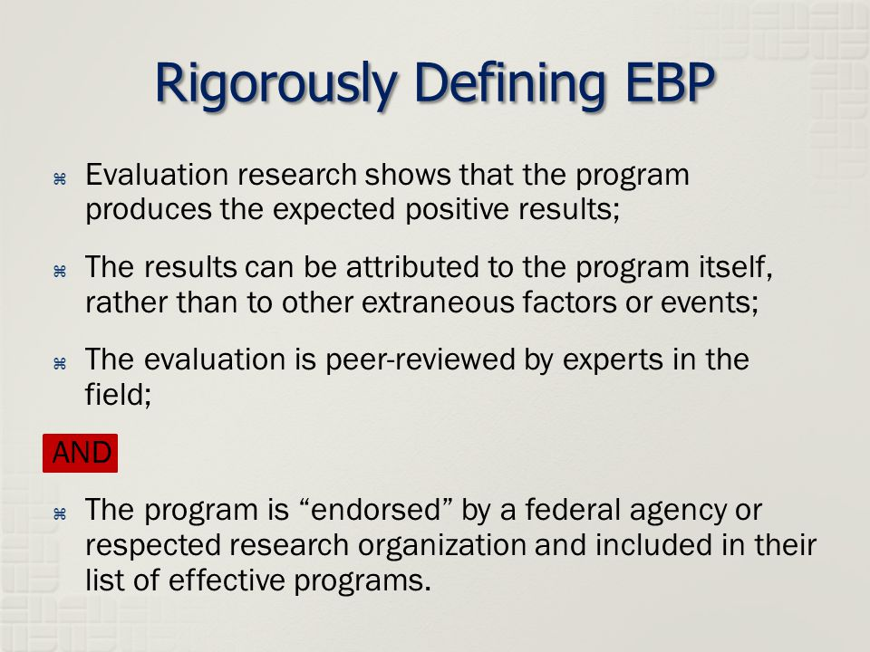 Rigorously Defining EBP  Evaluation research shows that the program produces the expected positive results;  The results can be attributed to the program itself, rather than to other extraneous factors or events;  The evaluation is peer-reviewed by experts in the field; AND  The program is endorsed by a federal agency or respected research organization and included in their list of effective programs.