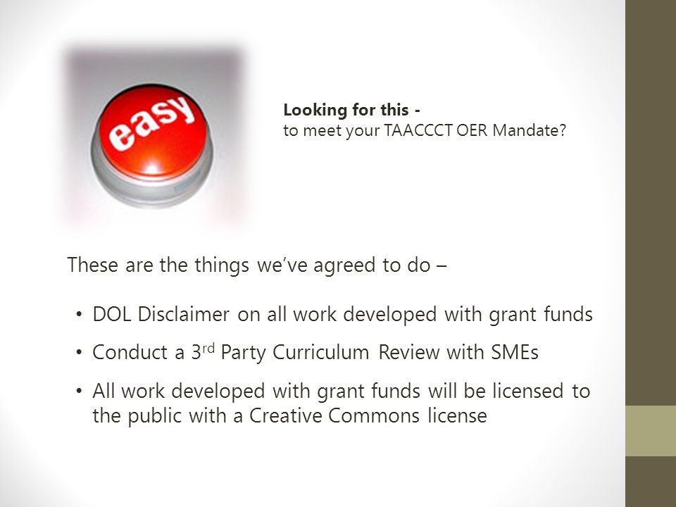 These are the things we've agreed to do – DOL Disclaimer on all work developed with grant funds Conduct a 3 rd Party Curriculum Review with SMEs All work developed with grant funds will be licensed to the public with a Creative Commons license Looking for this - to meet your TAACCCT OER Mandate