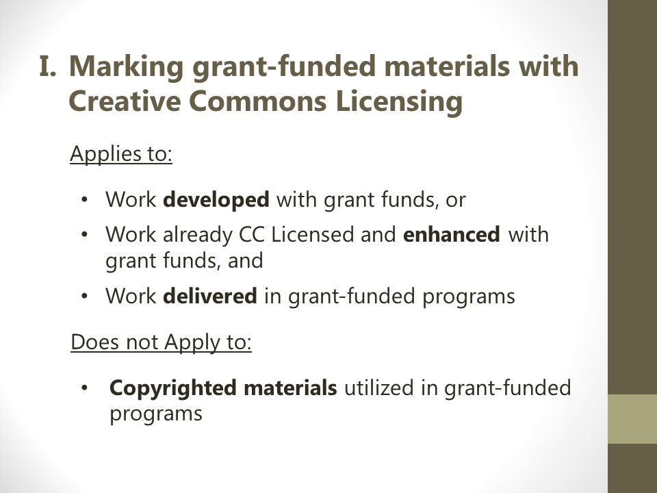 I.Marking grant-funded materials with Creative Commons Licensing Applies to: Work developed with grant funds, or Work already CC Licensed and enhanced with grant funds, and Work delivered in grant-funded programs Does not Apply to: Copyrighted materials utilized in grant-funded programs
