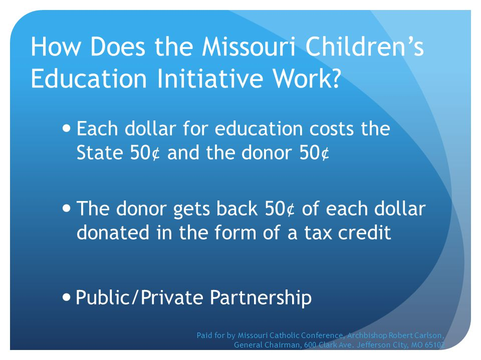 How Does the Missouri Children's Education Initiative Work? Each dollar for education costs the State 50¢ and the donor 50¢ The donor gets back 50¢ of
