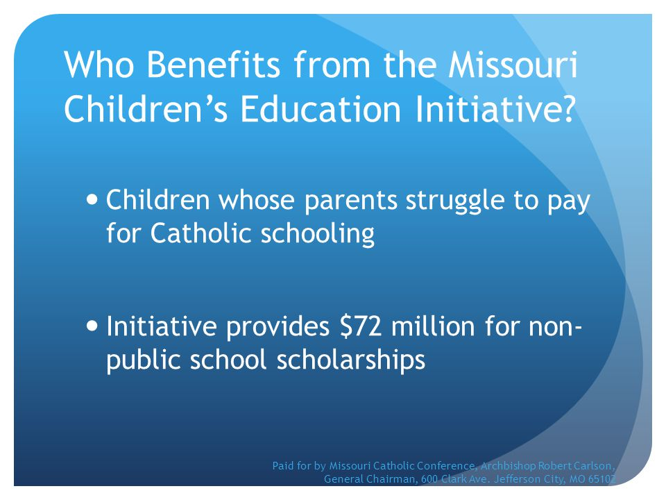 Who Benefits from the Missouri Children's Education Initiative? Children whose parents struggle to pay for Catholic schooling Initiative provides $72