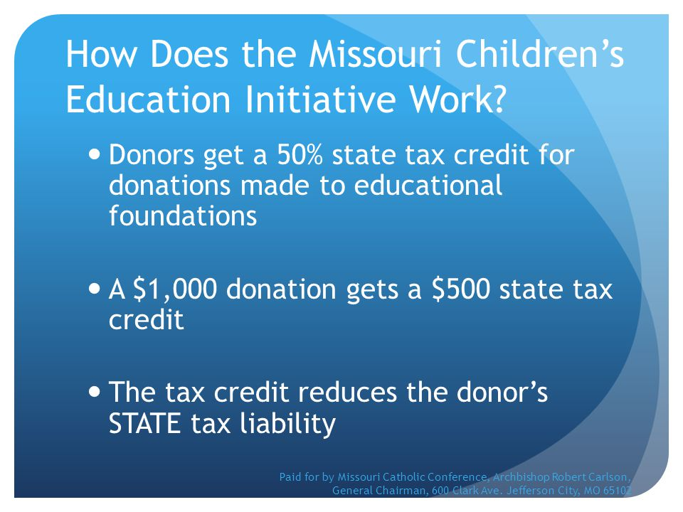 How Does the Missouri Children's Education Initiative Work? Donors get a 50% state tax credit for donations made to educational foundations A $1,000 d