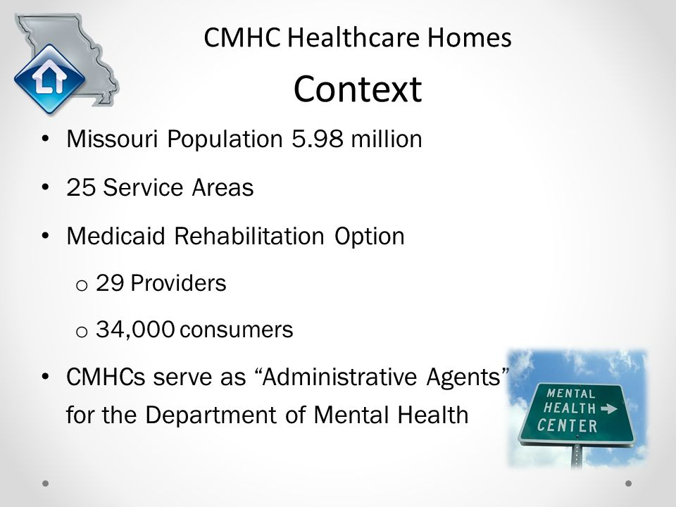 CMHC Healthcare Homes Context Missouri Population 5.98 million 25 Service Areas Medicaid Rehabilitation Option o 29 Providers o 34,000 consumers CMHCs serve as Administrative Agents for the Department of Mental Health