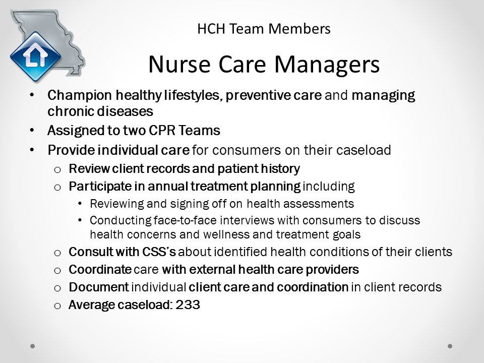 HCH Team Members Nurse Care Managers Champion healthy lifestyles, preventive care and managing chronic diseases Assigned to two CPR Teams Provide individual care for consumers on their caseload o Review client records and patient history o Participate in annual treatment planning including Reviewing and signing off on health assessments Conducting face-to-face interviews with consumers to discuss health concerns and wellness and treatment goals o Consult with CSS's about identified health conditions of their clients o Coordinate care with external health care providers o Document individual client care and coordination in client records o Average caseload: 233