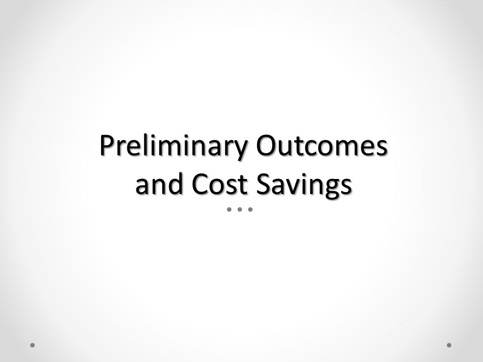 Preliminary Outcomes and Cost Savings