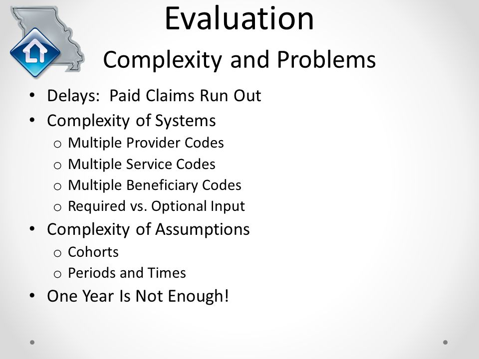 Evaluation Complexity and Problems Delays: Paid Claims Run Out Complexity of Systems o Multiple Provider Codes o Multiple Service Codes o Multiple Beneficiary Codes o Required vs.
