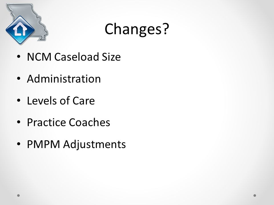 Changes NCM Caseload Size Administration Levels of Care Practice Coaches PMPM Adjustments