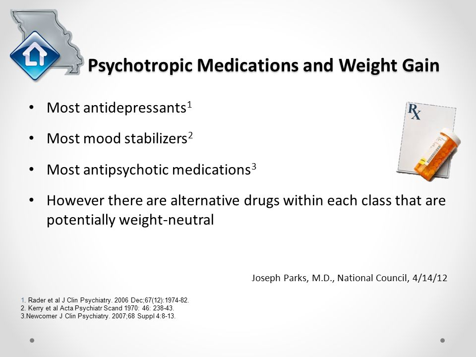 Psychotropic Medications and Weight Gain Most antidepressants 1 Most mood stabilizers 2 Most antipsychotic medications 3 However there are alternative drugs within each class that are potentially weight-neutral Joseph Parks, M.D., National Council, 4/14/12 1.