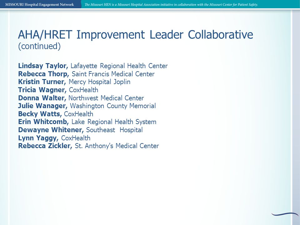 AHA/HRET Improvement Leader Collaborative (continued) Lindsay Taylor, Lafayette Regional Health Center Rebecca Thorp, Saint Francis Medical Center Kristin Turner, Mercy Hospital Joplin Tricia Wagner, CoxHealth Donna Walter, Northwest Medical Center Julie Wanager, Washington County Memorial Becky Watts, CoxHealth Erin Whitcomb, Lake Regional Health System Dewayne Whitener, Southeast Hospital Lynn Yaggy, CoxHealth Rebecca Zickler, St.