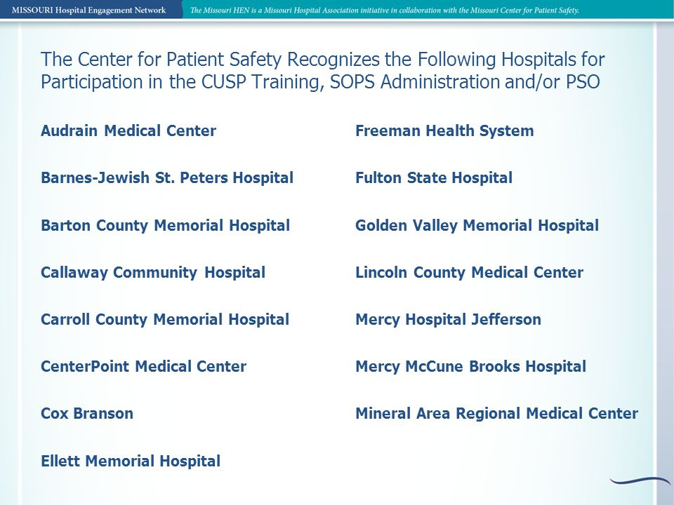 Freeman Health System Fulton State Hospital Golden Valley Memorial Hospital Lincoln County Medical Center Mercy Hospital Jefferson Mercy McCune Brooks Hospital Mineral Area Regional Medical Center The Center for Patient Safety Recognizes the Following Hospitals for Participation in the CUSP Training, SOPS Administration and/or PSO Audrain Medical Center Barnes-Jewish St.