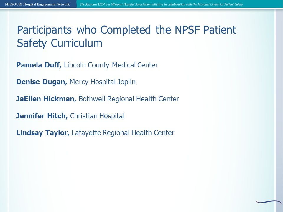 Participants who Completed the NPSF Patient Safety Curriculum Pamela Duff, Lincoln County Medical Center Denise Dugan, Mercy Hospital Joplin JaEllen Hickman, Bothwell Regional Health Center Jennifer Hitch, Christian Hospital Lindsay Taylor, Lafayette Regional Health Center