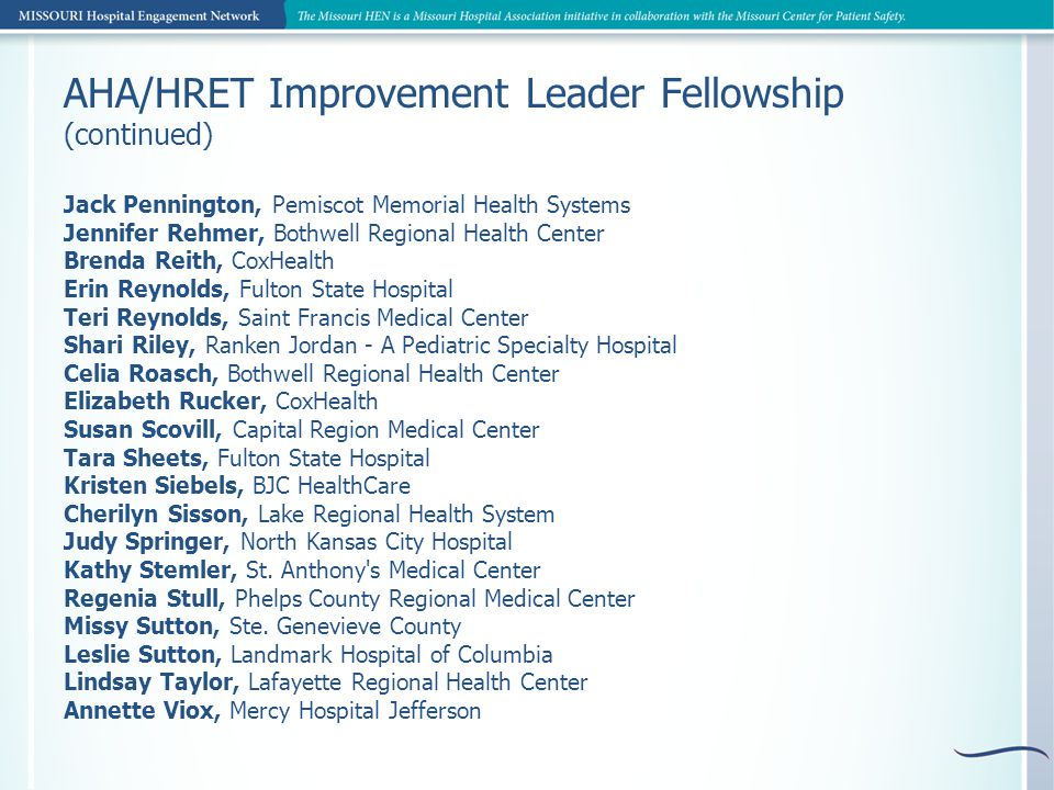 AHA/HRET Improvement Leader Fellowship (continued) Tricia Wagner, CoxHealth Donna Walter, Northwest Medical Center Julie Wanager, Washington County Memorial Holly Watkins, Cass Regional Medical Center Becky Watts, CoxHealth Lisa Willis, CoxHealth Keith Willis, St.