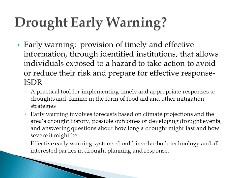  Early warning: provision of timely and effective information, through identified institutions, that allows individuals exposed to a hazard to take action to avoid or reduce their risk and prepare for effective response- ISDR ◦ A practical tool for implementing timely and appropriate responses to droughts and famine in the form of food aid and other mitigation strategies ◦ Early warning involves forecasts based on climate projections and the area's drought history, possible outcomes of developing drought events, and answering questions about how long a drought might last and how severe it might be.
