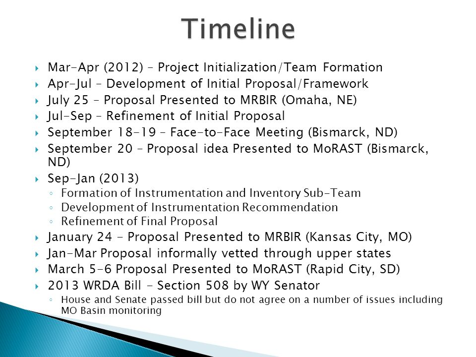  Mar-Apr (2012) – Project Initialization/Team Formation  Apr-Jul – Development of Initial Proposal/Framework  July 25 – Proposal Presented to MRBIR (Omaha, NE)  Jul-Sep – Refinement of Initial Proposal  September 18-19 – Face-to-Face Meeting (Bismarck, ND)  September 20 – Proposal idea Presented to MoRAST (Bismarck, ND)  Sep-Jan (2013) ◦ Formation of Instrumentation and Inventory Sub-Team ◦ Development of Instrumentation Recommendation ◦ Refinement of Final Proposal  January 24 - Proposal Presented to MRBIR (Kansas City, MO)  Jan-Mar Proposal informally vetted through upper states  March 5-6 Proposal Presented to MoRAST (Rapid City, SD)  2013 WRDA Bill - Section 508 by WY Senator ◦ House and Senate passed bill but do not agree on a number of issues including MO Basin monitoring