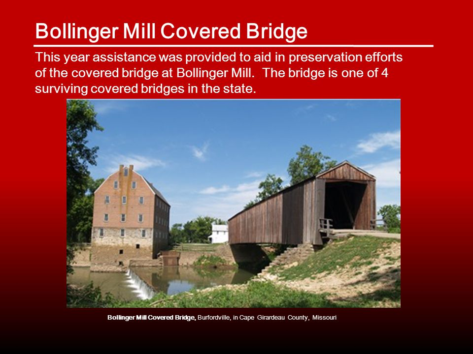 Bollinger Mill Covered Bridge This year assistance was provided to aid in preservation efforts of the covered bridge at Bollinger Mill.