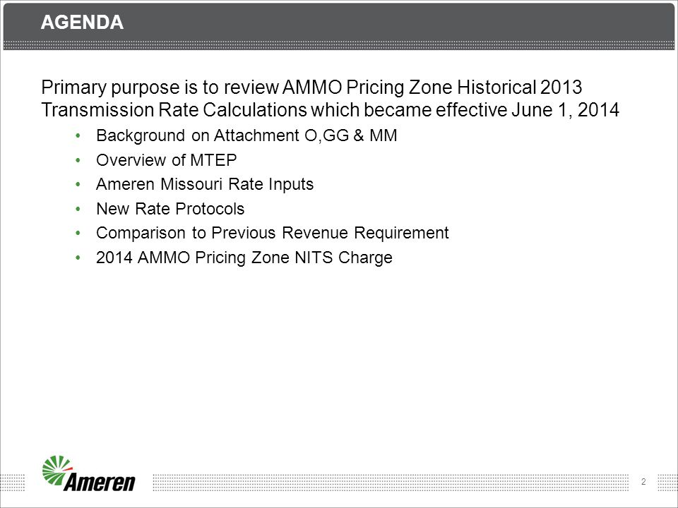 2 AGENDA Primary purpose is to review AMMO Pricing Zone Historical 2013 Transmission Rate Calculations which became effective June 1, 2014 Background on Attachment O,GG & MM Overview of MTEP Ameren Missouri Rate Inputs New Rate Protocols Comparison to Previous Revenue Requirement 2014 AMMO Pricing Zone NITS Charge