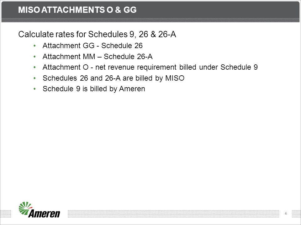4 MISO ATTACHMENTS O & GG Calculate rates for Schedules 9, 26 & 26-A Attachment GG - Schedule 26 Attachment MM – Schedule 26-A Attachment O - net revenue requirement billed under Schedule 9 Schedules 26 and 26-A are billed by MISO Schedule 9 is billed by Ameren