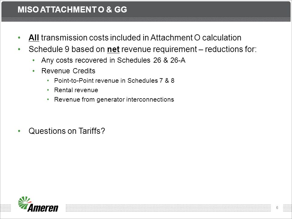 6 MISO ATTACHMENT O & GG All transmission costs included in Attachment O calculation Schedule 9 based on net revenue requirement – reductions for: Any costs recovered in Schedules 26 & 26-A Revenue Credits Point-to-Point revenue in Schedules 7 & 8 Rental revenue Revenue from generator interconnections Questions on Tariffs?