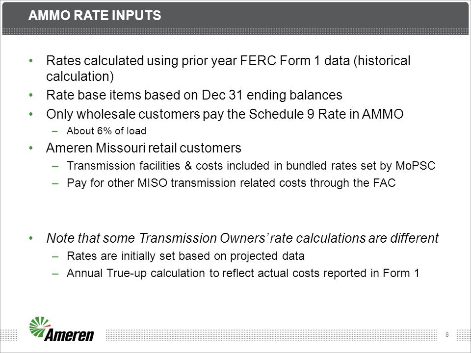 8 AMMO RATE INPUTS Rates calculated using prior year FERC Form 1 data (historical calculation) Rate base items based on Dec 31 ending balances Only wholesale customers pay the Schedule 9 Rate in AMMO –About 6% of load Ameren Missouri retail customers –Transmission facilities & costs included in bundled rates set by MoPSC –Pay for other MISO transmission related costs through the FAC Note that some Transmission Owners' rate calculations are different –Rates are initially set based on projected data –Annual True-up calculation to reflect actual costs reported in Form 1
