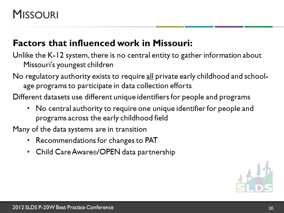 2012 SLDS P-20W Best Practice Conference Factors that influenced work in Missouri: Unlike the K-12 system, there is no central entity to gather information about Missouri's youngest children No regulatory authority exists to require all private early childhood and school- age programs to participate in data collection efforts Different datasets use different unique identifiers for people and programs No central authority to require one unique identifier for people and programs across the early childhood field Many of the data systems are in transition Recommendations for changes to PAT Child Care Aware ® /OPEN data partnership M ISSOURI 16
