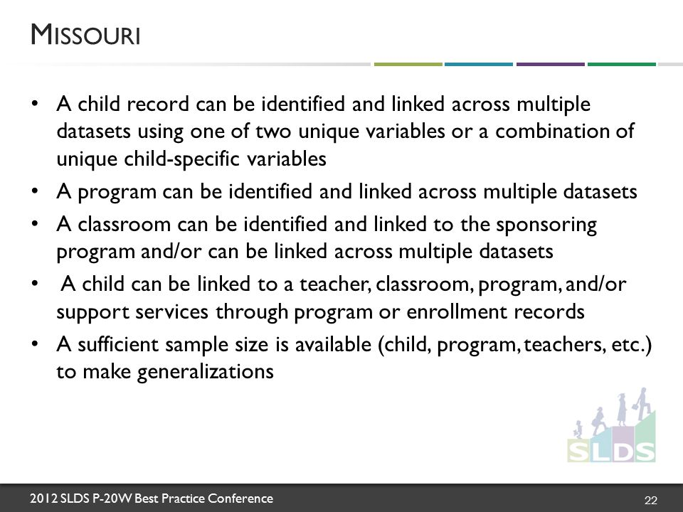 2012 SLDS P-20W Best Practice Conference A child record can be identified and linked across multiple datasets using one of two unique variables or a combination of unique child-specific variables A program can be identified and linked across multiple datasets A classroom can be identified and linked to the sponsoring program and/or can be linked across multiple datasets A child can be linked to a teacher, classroom, program, and/or support services through program or enrollment records A sufficient sample size is available (child, program, teachers, etc.) to make generalizations M ISSOURI 22