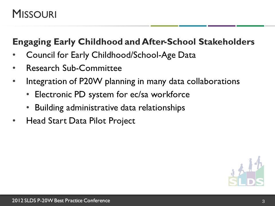 2012 SLDS P-20W Best Practice Conference Council for Early Childhood and School-Age Data Purpose: To investigate potential datasets for inclusion in the longitudinal data system, linkage requirements, potential research and policy questions, and the system upgrades needed Member Agencies/Institutions: Child Care Aware ® of Missouri Coordinating Board for Early Childhood Department of Elementary and Secondary Education Department of Health and Senior Services Department of Mental Health Department of Social Services Institute for Human Development Missouri AfterSchool Network Missouri Head Start- State Collaboration Office Office of Social and Economic Data Analysis OPEN Initiative Parents as Teachers National Office Region VII Head Start M ISSOURI 4
