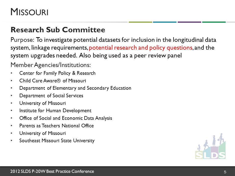 2012 SLDS P-20W Best Practice Conference Research Sub Committee Purpose: To investigate potential datasets for inclusion in the longitudinal data system, linkage requirements, potential research and policy questions, and the system upgrades needed.