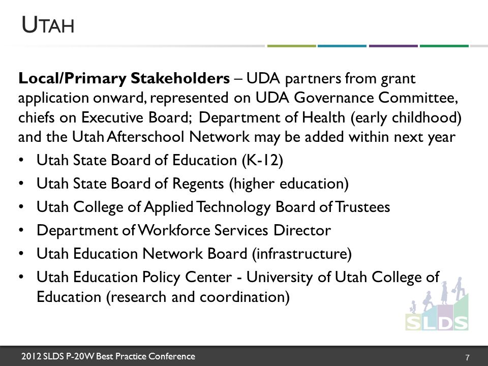 2012 SLDS P-20W Best Practice Conference U TAH 7 Local/Primary Stakeholders – UDA partners from grant application onward, represented on UDA Governance Committee, chiefs on Executive Board; Department of Health (early childhood) and the Utah Afterschool Network may be added within next year Utah State Board of Education (K-12) Utah State Board of Regents (higher education) Utah College of Applied Technology Board of Trustees Department of Workforce Services Director Utah Education Network Board (infrastructure) Utah Education Policy Center - University of Utah College of Education (research and coordination)