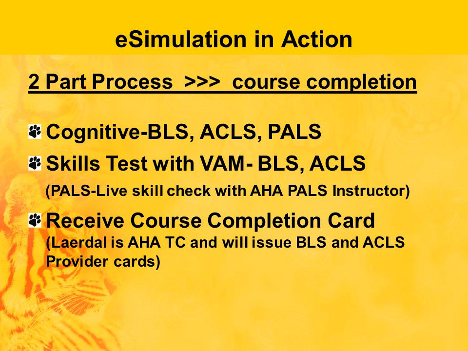 eSimulation in Action 2 Part Process >>> course completion Cognitive-BLS, ACLS, PALS Skills Test with VAM- BLS, ACLS (PALS-Live skill check with AHA PALS Instructor) Receive Course Completion Card (Laerdal is AHA TC and will issue BLS and ACLS Provider cards)