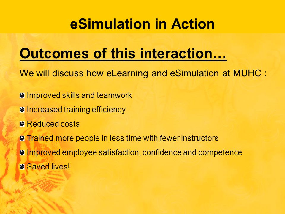 eSimulation in Action Outcomes of this interaction… We will discuss how eLearning and eSimulation at MUHC : Improved skills and teamwork Increased training efficiency Reduced costs Trained more people in less time with fewer instructors Improved employee satisfaction, confidence and competence Saved lives!