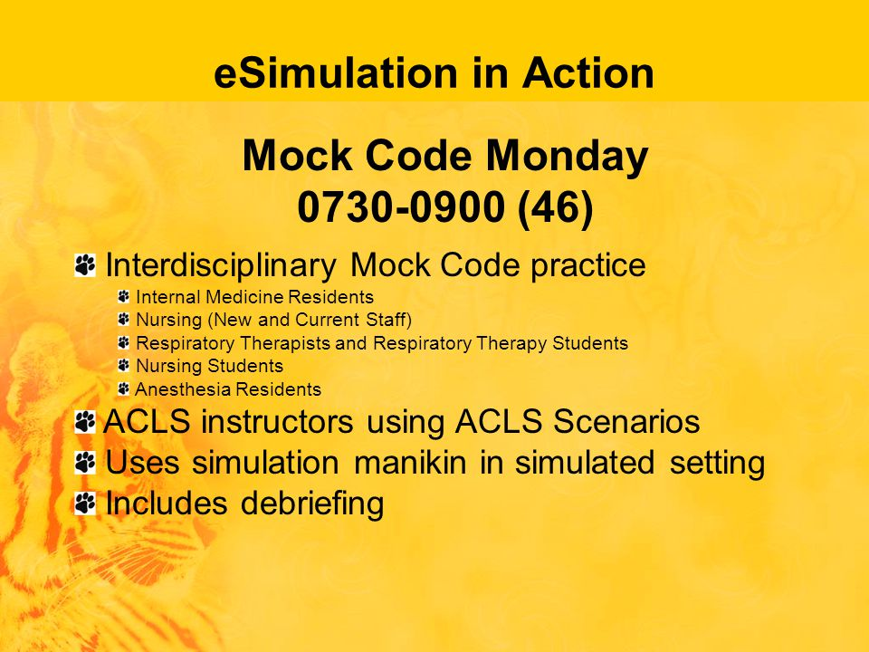 eSimulation in Action Mock Code Monday 0730-0900 (46) Interdisciplinary Mock Code practice Internal Medicine Residents Nursing (New and Current Staff) Respiratory Therapists and Respiratory Therapy Students Nursing Students Anesthesia Residents ACLS instructors using ACLS Scenarios Uses simulation manikin in simulated setting Includes debriefing