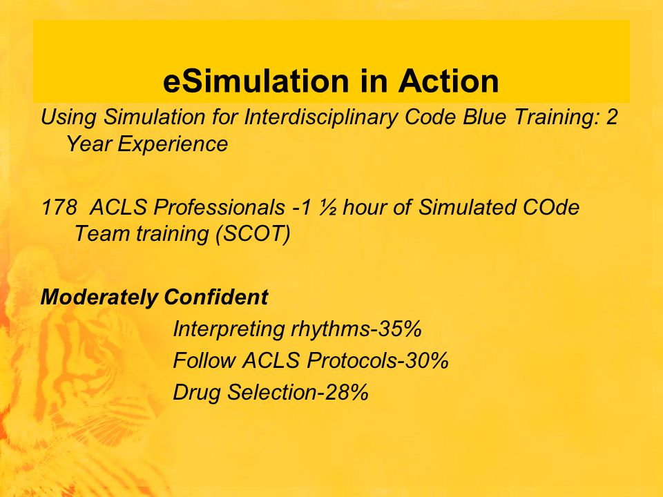 eSimulation in Action Using Simulation for Interdisciplinary Code Blue Training: 2 Year Experience 178 ACLS Professionals -1 ½ hour of Simulated COde Team training (SCOT) Moderately Confident Interpreting rhythms-35% Follow ACLS Protocols-30% Drug Selection-28%