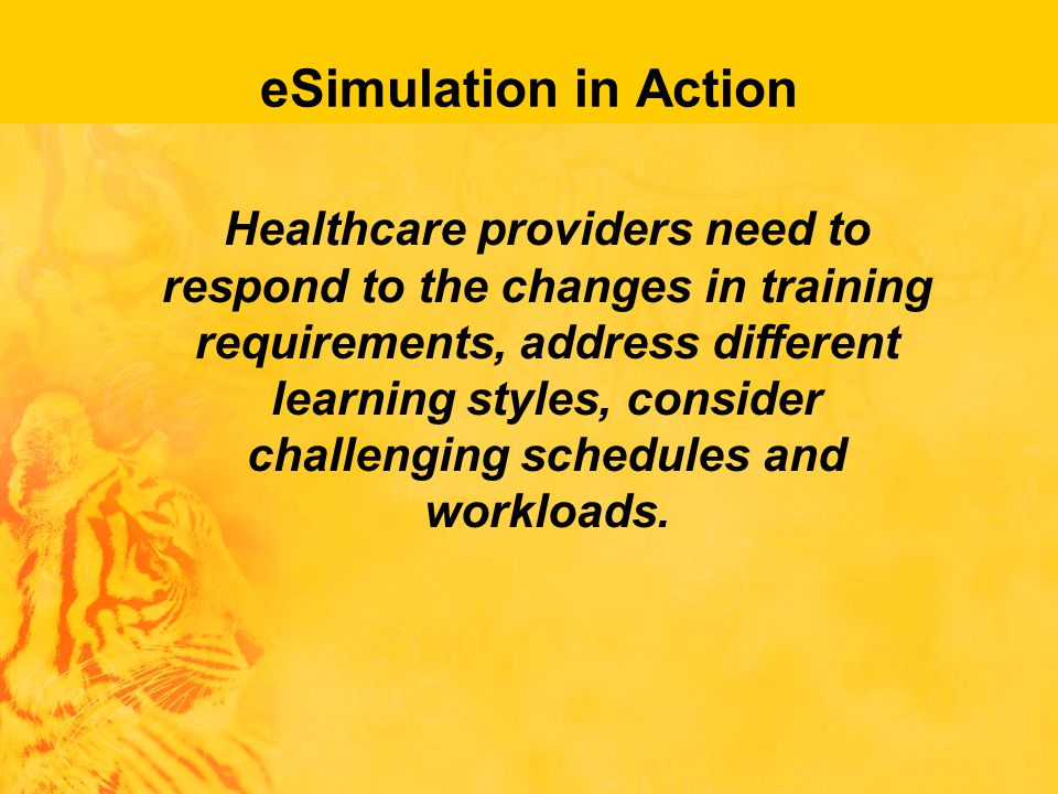 eSimulation in Action Healthcare providers need to respond to the changes in training requirements, address different learning styles, consider challenging schedules and workloads.