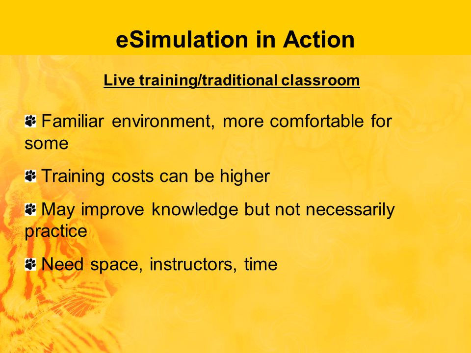 eSimulation in Action Live training/traditional classroom Familiar environment, more comfortable for some Training costs can be higher May improve knowledge but not necessarily practice Need space, instructors, time