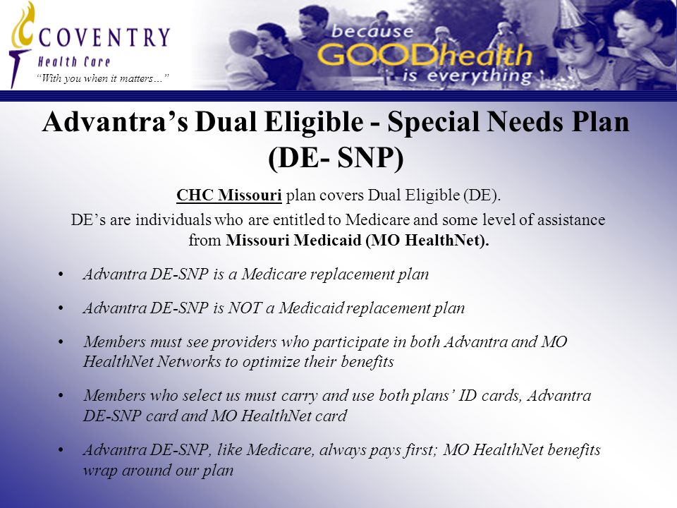 With you when it matters… Advantra's Dual Eligible - Special Needs Plan (DE- SNP) CHC Missouri plan covers Dual Eligible (DE).