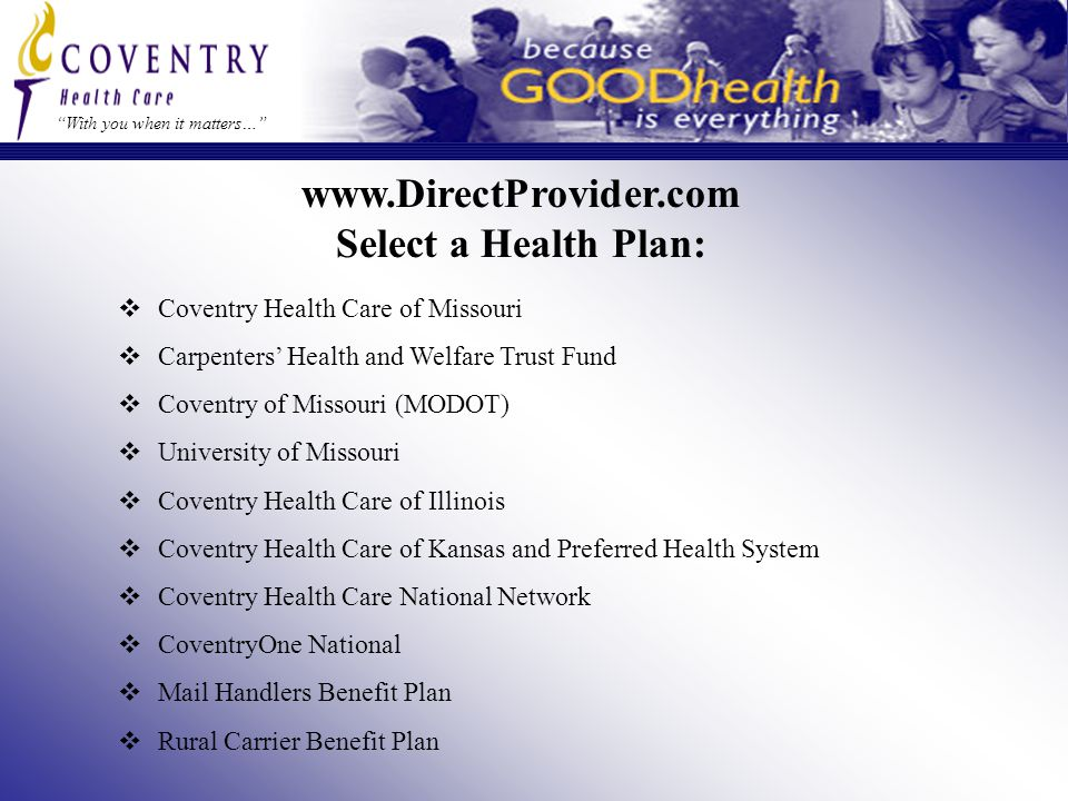 With you when it matters… www.DirectProvider.com Select a Health Plan:  Coventry Health Care of Missouri  Carpenters' Health and Welfare Trust Fund  Coventry of Missouri (MODOT)  University of Missouri  Coventry Health Care of Illinois  Coventry Health Care of Kansas and Preferred Health System  Coventry Health Care National Network  CoventryOne National  Mail Handlers Benefit Plan  Rural Carrier Benefit Plan